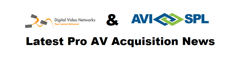 Industry's Largest Integrator, AVI-SPL, Just Got Bigger with Acquisition of Digital Video Networks